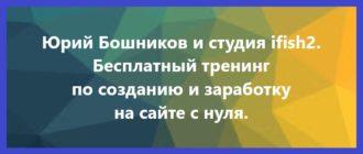 Юрий Бошников. Бесплатный тренинг по созданию и заработку на сайте с нуля.
