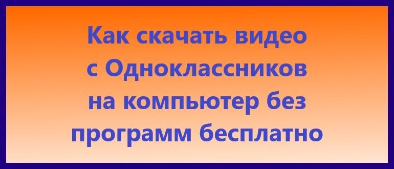 Как скачать видео с Одноклассников на компьютер без программ бесплатно