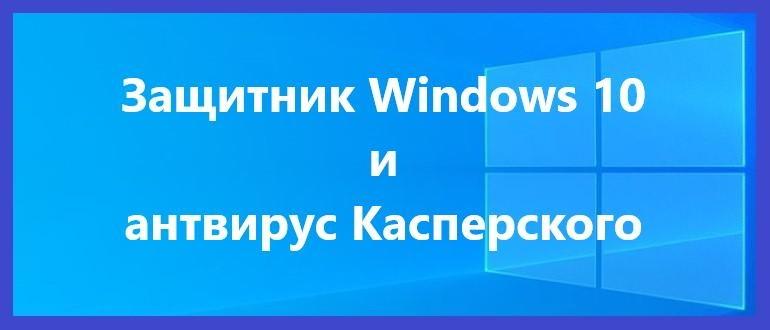 Защитник Windows 10 и антивирус Касперского